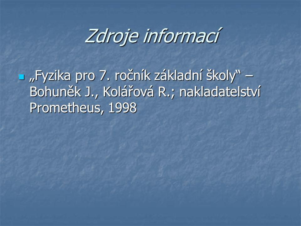 """Zdroje informací """"Fyzika pro 7. ročník základní školy"""" – Bohuněk J., Kolářová R.; nakladatelství Prometheus, 1998 """"Fyzika pro 7. ročník základní školy"""