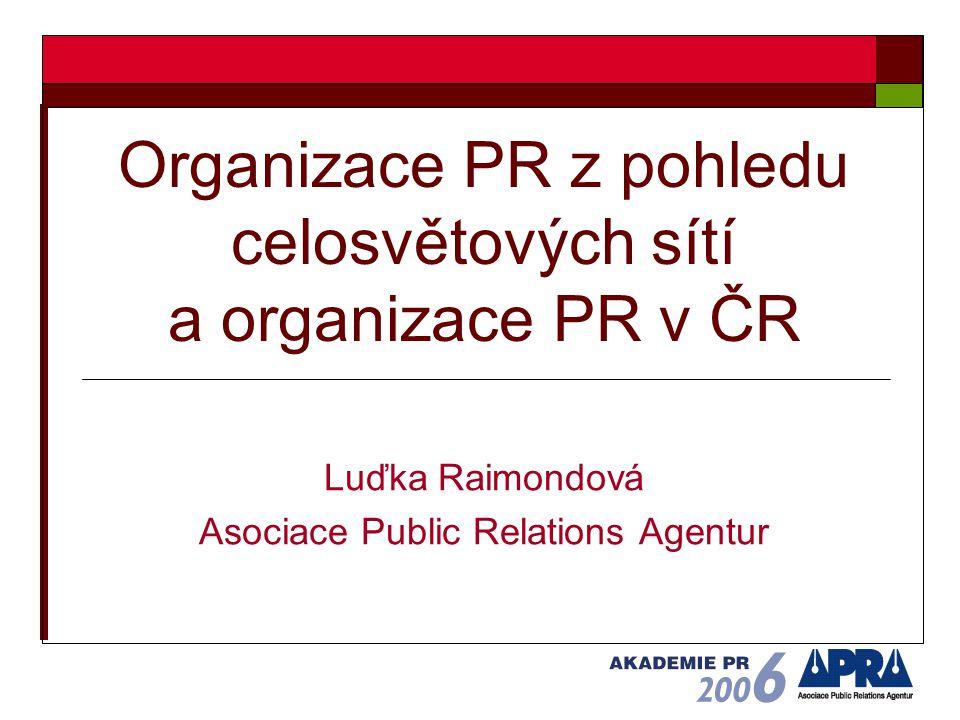 Organizace PR z pohledu celosvětových sítí a organizace PR v ČR Luďka Raimondová Asociace Public Relations Agentur