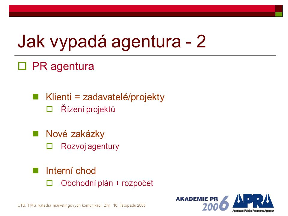 UTB, FMS, katedra marketingových komunikací, Zlín, 16. listopadu 2005 Jak vypadá agentura - 2  PR agentura Klienti = zadavatelé/projekty  Řízení pro