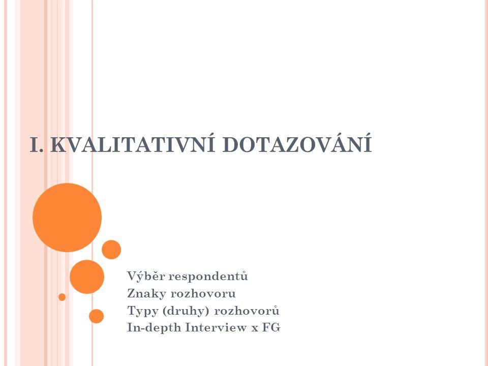 I. KVALITATIVNÍ DOTAZOVÁNÍ Výběr respondentů Znaky rozhovoru Typy (druhy) rozhovorů In-depth Interview x FG
