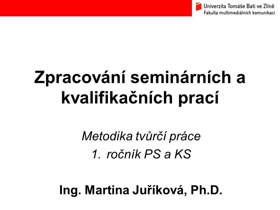 Zpracování seminárních a kvalifikačních prací Metodika tvůrčí práce 1.ročník PS a KS Ing. Martina Juříková, Ph.D.