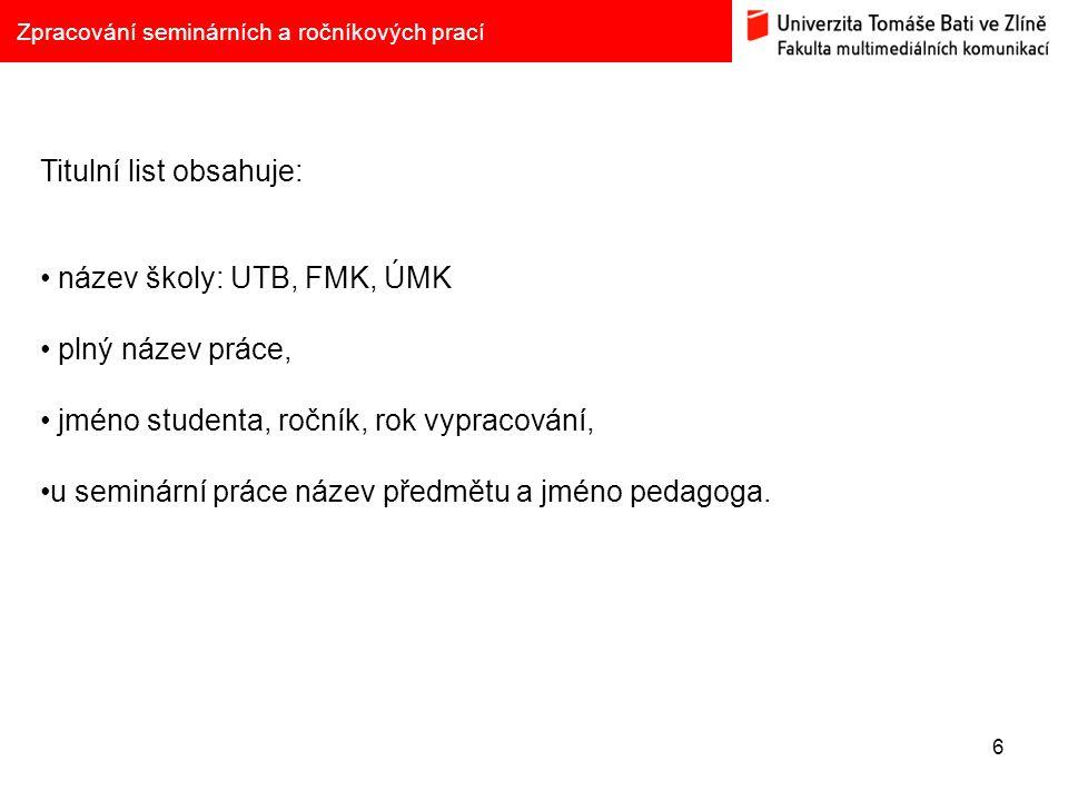 6 Zpracování seminárních a ročníkových prací Titulní list obsahuje: název školy: UTB, FMK, ÚMK plný název práce, jméno studenta, ročník, rok vypracová