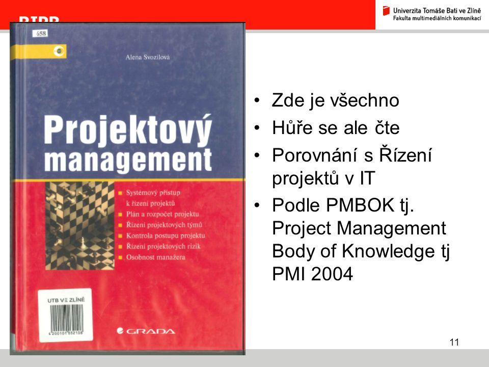 11 RIPR Zde je všechno Hůře se ale čte Porovnání s Řízení projektů v IT Podle PMBOK tj. Project Management Body of Knowledge tj PMI 2004