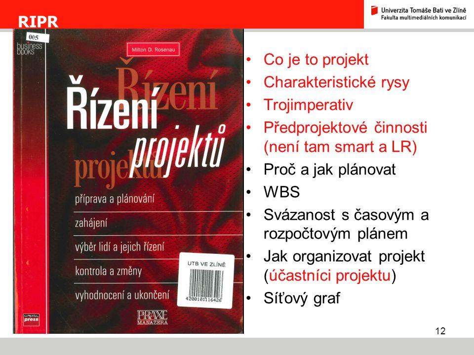 12 RIPR Co je to projekt Charakteristické rysy Trojimperativ Předprojektové činnosti (není tam smart a LR) Proč a jak plánovat WBS Svázanost s časovým