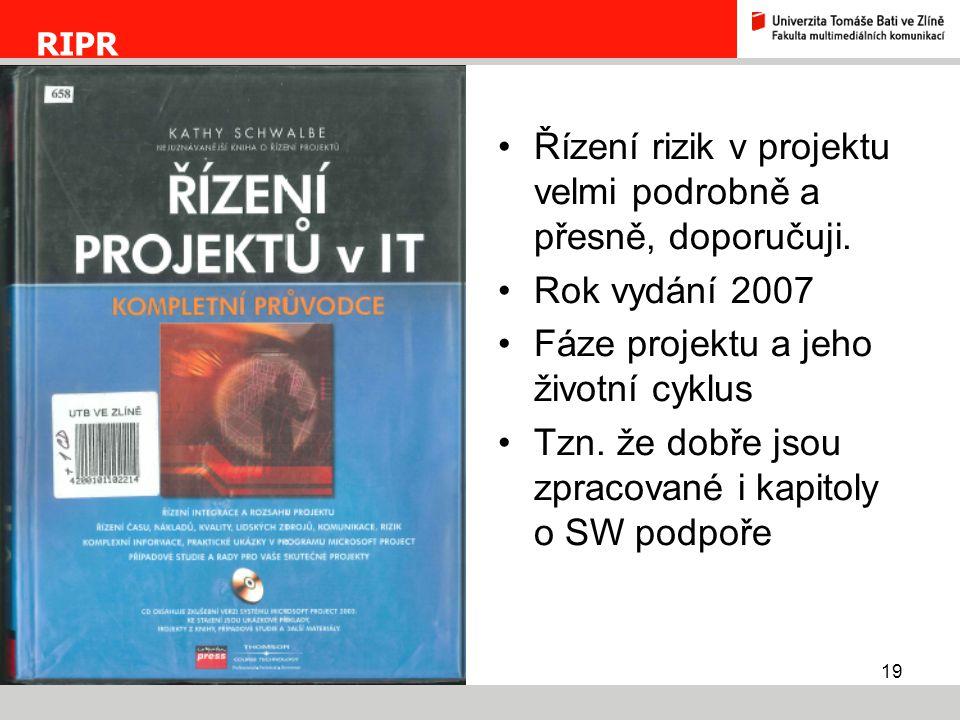 19 RIPR Řízení rizik v projektu velmi podrobně a přesně, doporučuji. Rok vydání 2007 Fáze projektu a jeho životní cyklus Tzn. že dobře jsou zpracované