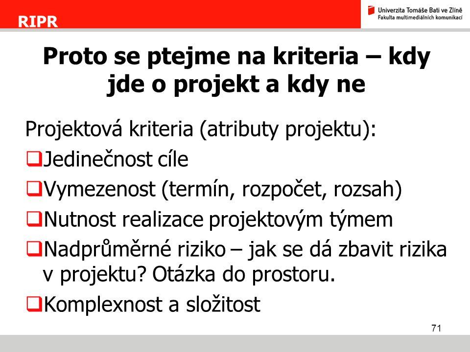 71 Projektová kriteria (atributy projektu):  Jedinečnost cíle  Vymezenost (termín, rozpočet, rozsah)  Nutnost realizace projektovým týmem  Nadprům