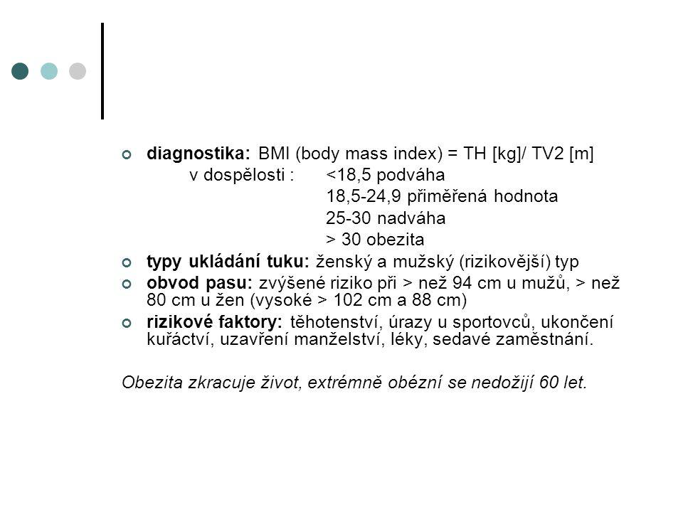 diagnostika: BMI (body mass index) = TH [kg]/ TV2 [m] v dospělosti :<18,5 podváha 18,5-24,9 přiměřená hodnota 25-30 nadváha > 30 obezita typy ukládání tuku: ženský a mužský (rizikovější) typ obvod pasu: zvýšené riziko při > než 94 cm u mužů, > než 80 cm u žen (vysoké > 102 cm a 88 cm) rizikové faktory: těhotenství, úrazy u sportovců, ukončení kuřáctví, uzavření manželství, léky, sedavé zaměstnání.