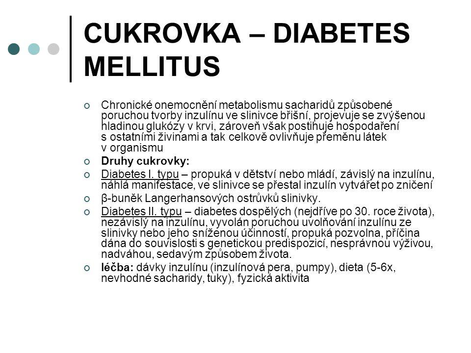 CUKROVKA – DIABETES MELLITUS Chronické onemocnění metabolismu sacharidů způsobené poruchou tvorby inzulínu ve slinivce břišní, projevuje se zvýšenou hladinou glukózy v krvi, zároveň však postihuje hospodaření s ostatními živinami a tak celkově ovlivňuje přeměnu látek v organismu Druhy cukrovky: Diabetes I.
