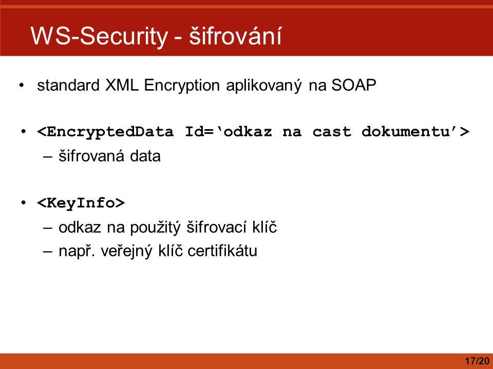 WS-Security - šifrování standard XML Encryption aplikovaný na SOAP –šifrovaná data –odkaz na použitý šifrovací klíč –např. veřejný klíč certifikátu 17