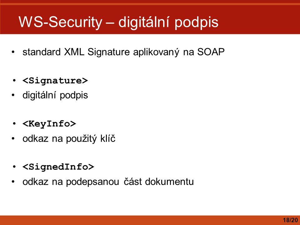 WS-Security – digitální podpis standard XML Signature aplikovaný na SOAP digitální podpis odkaz na použitý klíč odkaz na podepsanou část dokumentu 18/