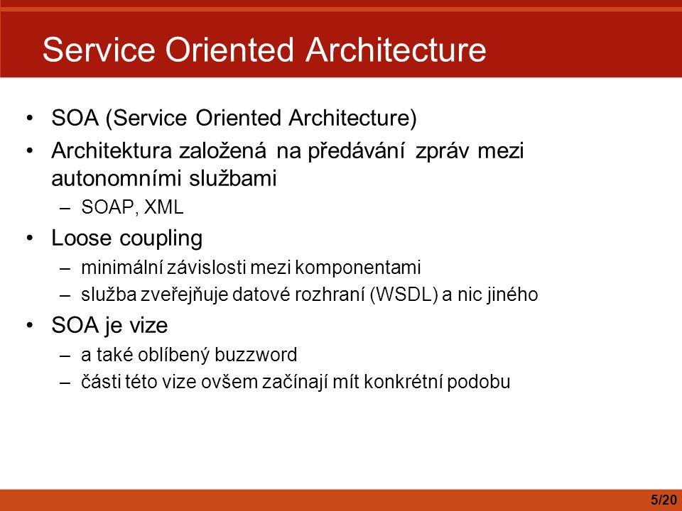 Service Oriented Architecture SOA (Service Oriented Architecture) Architektura založená na předávání zpráv mezi autonomními službami –SOAP, XML Loose coupling –minimální závislosti mezi komponentami –služba zveřejňuje datové rozhraní (WSDL) a nic jiného SOA je vize –a také oblíbený buzzword –části této vize ovšem začínají mít konkrétní podobu 5/20