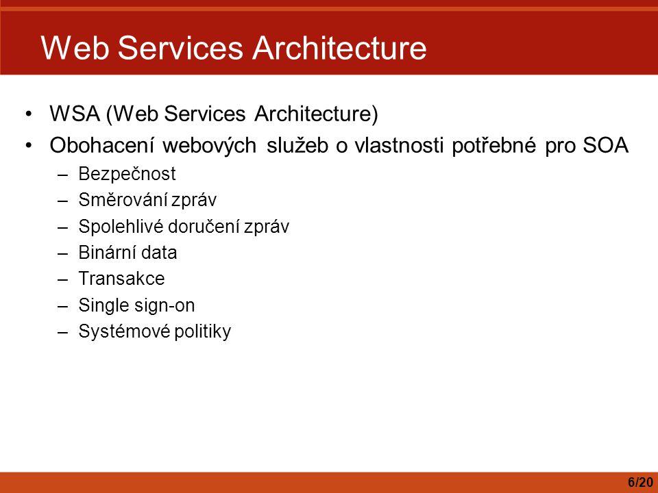 Web Services Architecture WSA (Web Services Architecture) Obohacení webových služeb o vlastnosti potřebné pro SOA –Bezpečnost –Směrování zpráv –Spoleh