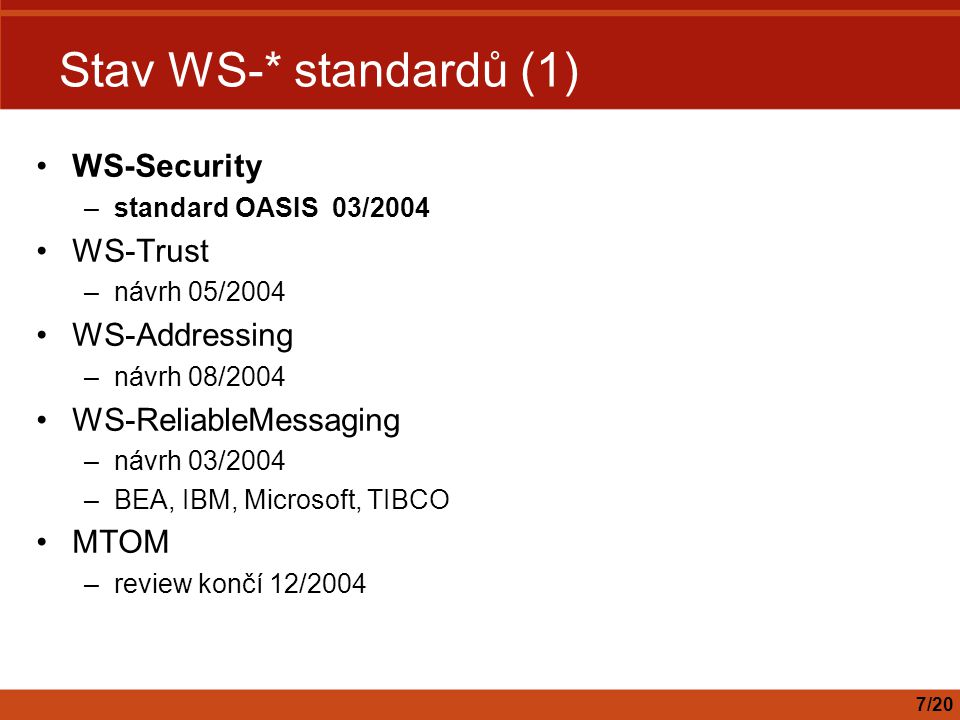 Stav WS-* standardů (1) WS-Security –standard OASIS 03/2004 WS-Trust –návrh 05/2004 WS-Addressing –návrh 08/2004 WS-ReliableMessaging –návrh 03/2004 –