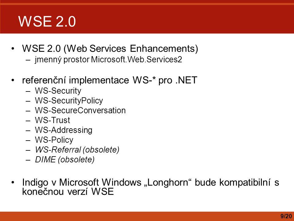 "WSE 2.0 WSE 2.0 (Web Services Enhancements) –jmenný prostor Microsoft.Web.Services2 referenční implementace WS-* pro.NET –WS-Security –WS-SecurityPolicy –WS-SecureConversation –WS-Trust –WS-Addressing –WS-Policy –WS-Referral (obsolete) –DIME (obsolete) Indigo v Microsoft Windows ""Longhorn bude kompatibilní s konečnou verzí WSE 9/20"