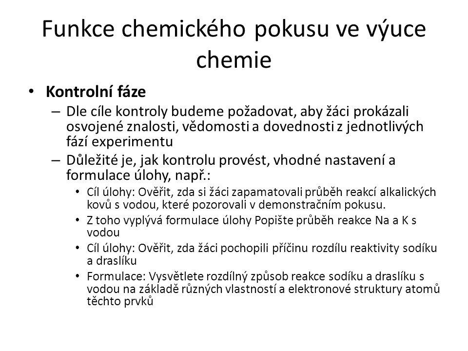 Funkce chemického pokusu ve výuce chemie Kontrolní fáze – Dle cíle kontroly budeme požadovat, aby žáci prokázali osvojené znalosti, vědomosti a dovedn