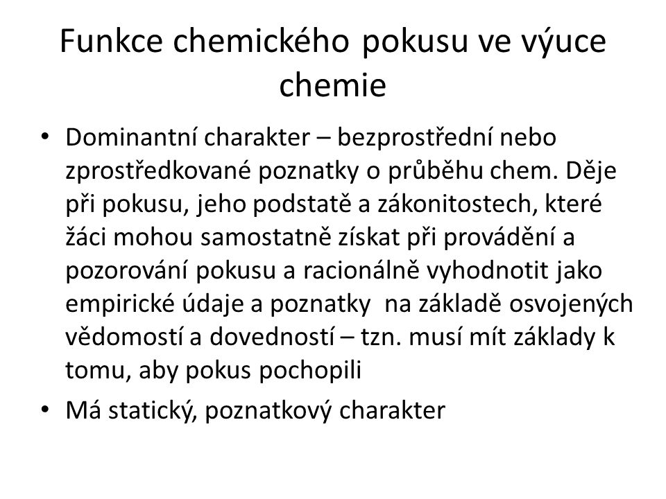 Funkce chemického pokusu ve výuce chemie Dominantní charakter – bezprostřední nebo zprostředkované poznatky o průběhu chem. Děje při pokusu, jeho pods