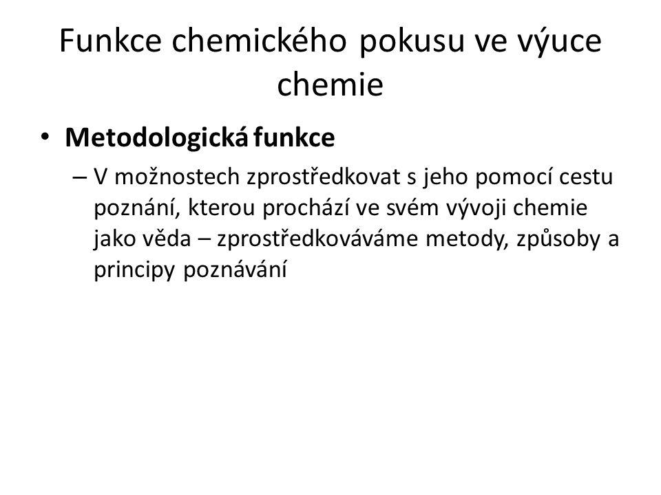 Funkce chemického pokusu ve výuce chemie Metodologická funkce – V možnostech zprostředkovat s jeho pomocí cestu poznání, kterou prochází ve svém vývoji chemie jako věda – zprostředkováváme metody, způsoby a principy poznávání