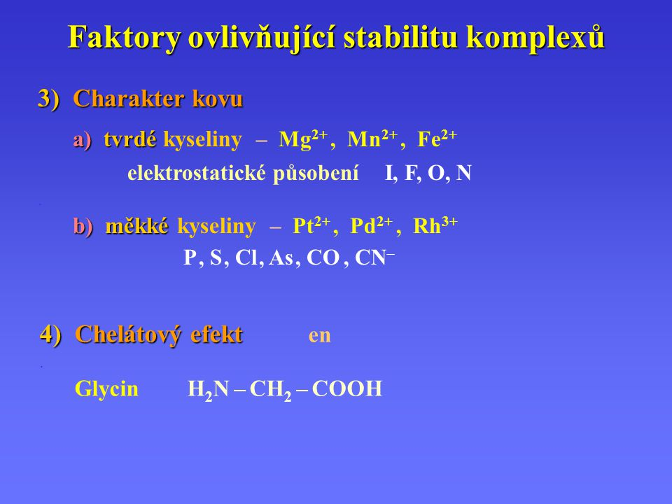 Faktory ovlivňující stabilitu komplexů 3) Charakter kovu a)tvrdé a) tvrdé kyseliny – Mg 2+, Mn 2+, Fe 2+ elektrostatické působení I, F, O, N. b)měkké