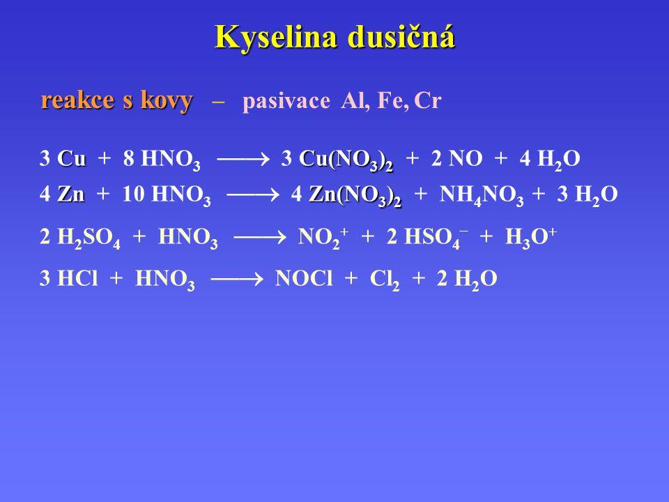 Kyselina dusičná CuCu(NO 3 ) 2 3 Cu + 8 HNO 3  3 Cu(NO 3 ) 2 + 2 NO + 4 H 2 O ZnZn(NO 3 ) 2 4 Zn + 10 HNO 3  4 Zn(NO 3 ) 2 + NH 4 NO 3 + 3 H 2 O 2 H 2 SO 4 + HNO 3  NO 2 + + 2 HSO 4 – + H 3 O + 3 HCl + HNO 3  NOCl + Cl 2 + 2 H 2 O reakce s kovy reakce s kovy – pasivace Al, Fe, Cr