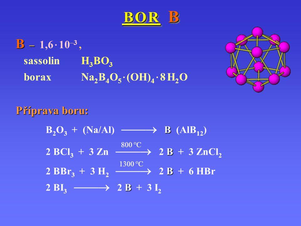 B O R B B O R B B – B – 1,6 · 10 –3, sassolin H 3 BO 3 borax Na 2 B 4 O 5 · (OH) 4 · 8 H 2 O Příprava boru: B B 2 O 3 + (Na/Al)  B (AlB 12 ) B 800