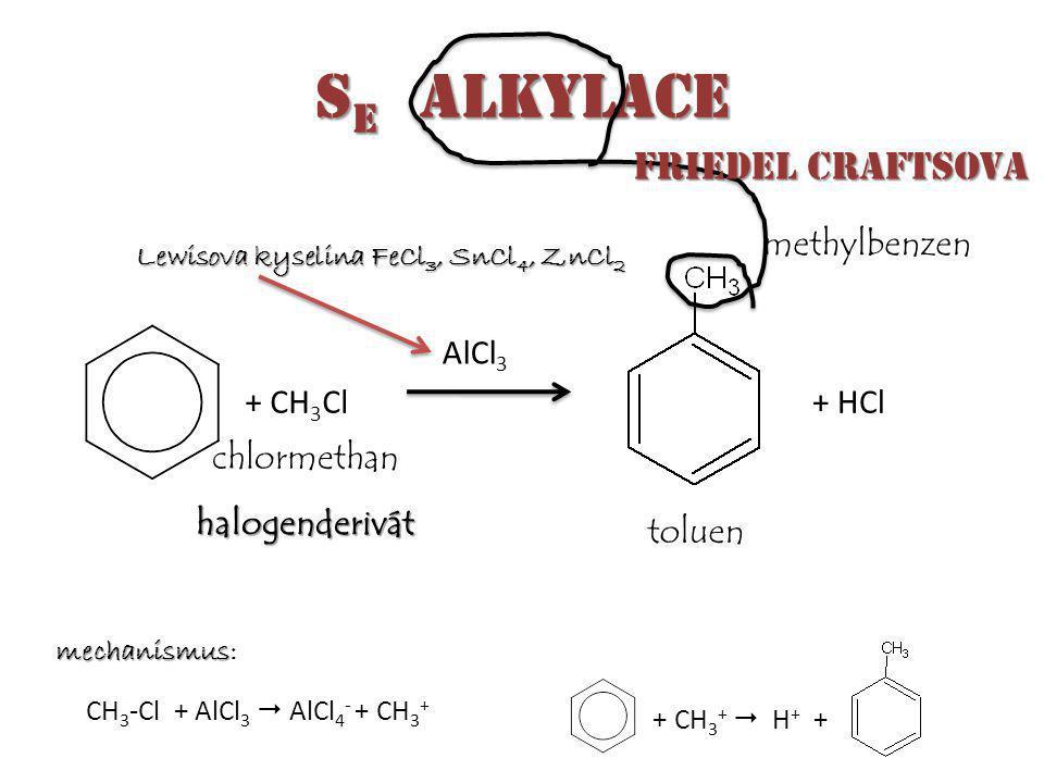 S E alkylace + CH 3 Cl AlCl 3 + HCl chlormethan halogenderivát toluen methylbenzen CH 3 -Cl + AlCl 3  AlCl 4 - + CH 3 + + CH 3 +  H + + mechanismus mechanismus: Friedel Craftsova Friedel Craftsova Lewisova kyselina FeCl 3, SnCl 4, ZnCl 2