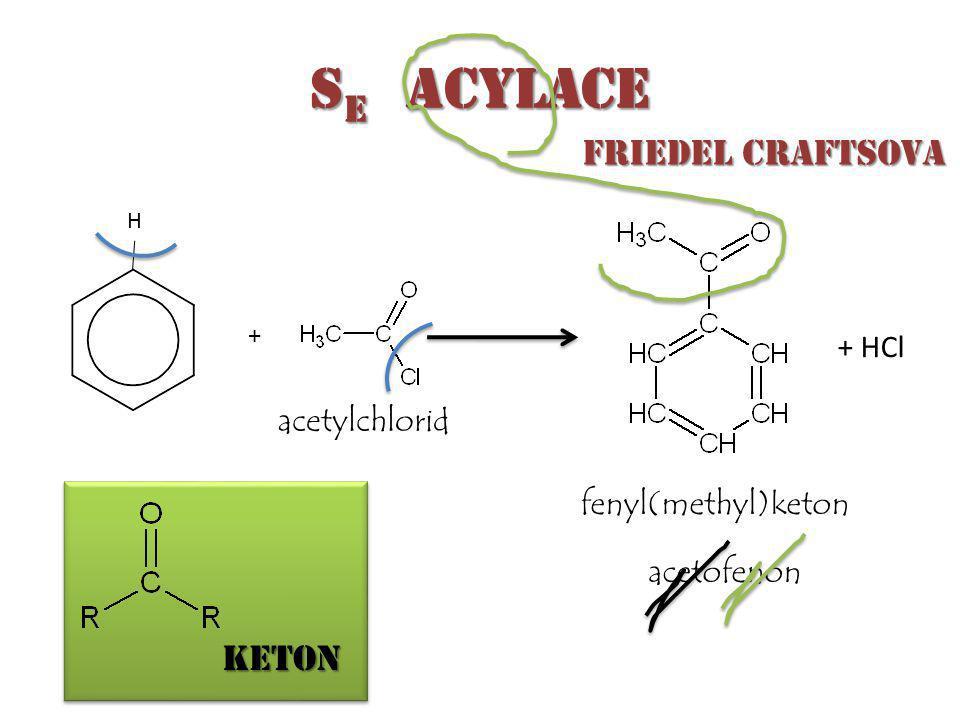 S E acylace acetylchlorid + + HCl fenyl(methyl)keton acetofenon H keton Friedel Craftsova Friedel Craftsova