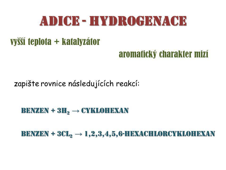 Adice - hydrogenace aromatický charakter mizí vyšší teplota + katalyzátor zapište rovnice následujících reakcí: benzen + 3H 2 → cyklohexan benzen + 3Cl 2 → 1,2,3,4,5,6-hexachlorcyklohexan