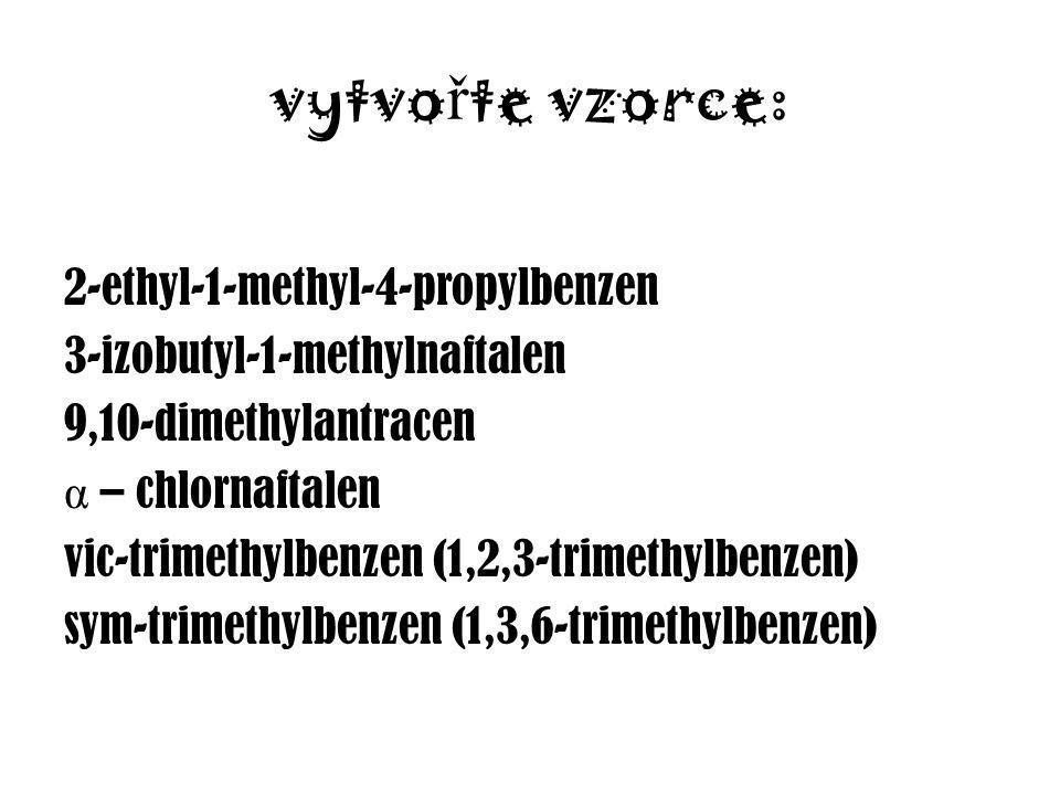 vytvo ř te vzorce: 2-ethyl-1-methyl-4-propylbenzen 3-izobutyl-1-methylnaftalen 9,10-dimethylantracen α – chlornaftalen vic-trimethylbenzen (1,2,3-trimethylbenzen) sym-trimethylbenzen (1,3,6-trimethylbenzen)