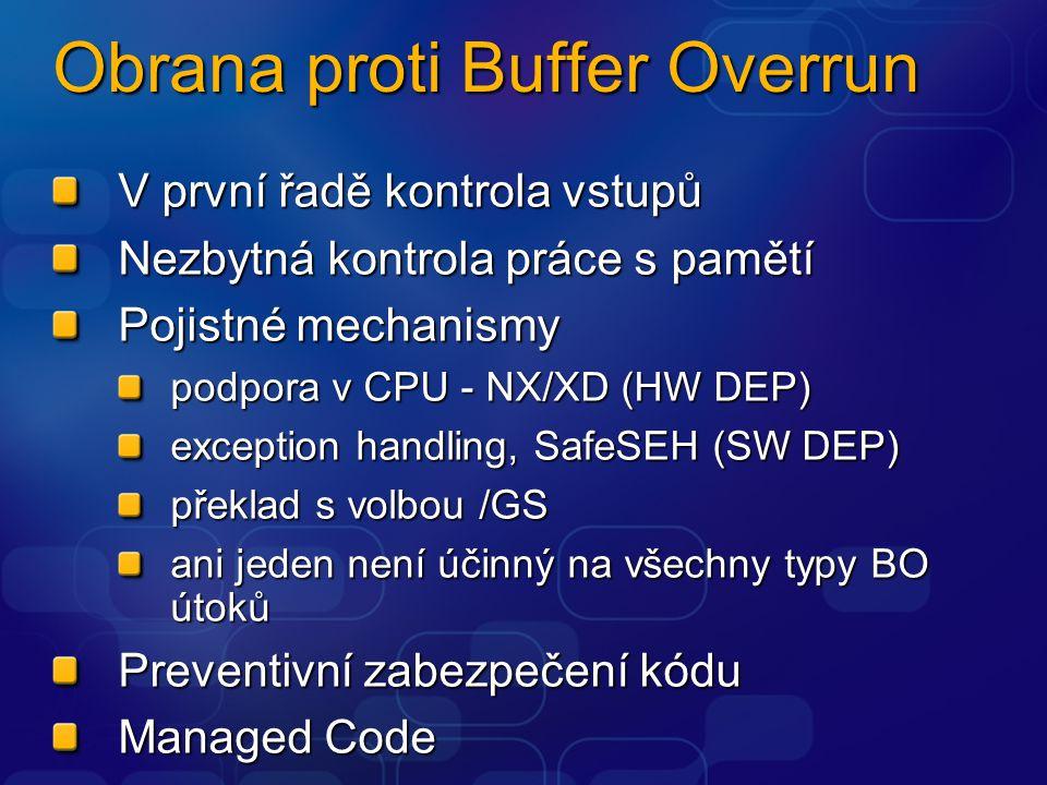 Obrana proti Buffer Overrun V první řadě kontrola vstupů Nezbytná kontrola práce s pamětí Pojistné mechanismy podpora v CPU - NX/XD (HW DEP) exception handling, SafeSEH (SW DEP) překlad s volbou /GS ani jeden není účinný na všechny typy BO útoků Preventivní zabezpečení kódu Managed Code