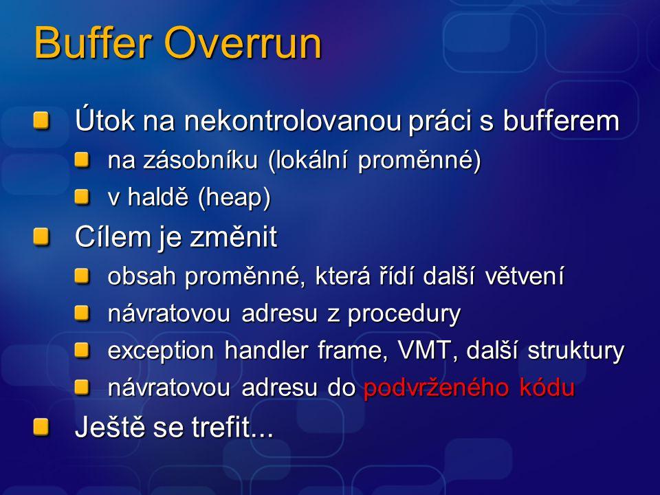 Buffer Overrun Útok na nekontrolovanou práci s bufferem na zásobníku (lokální proměnné) v haldě (heap) Cílem je změnit obsah proměnné, která řídí další větvení návratovou adresu z procedury exception handler frame, VMT, další struktury návratovou adresu do podvrženého kódu Ještě se trefit...