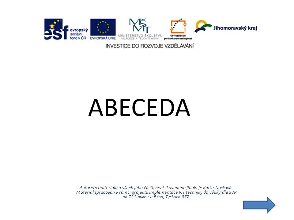 ABECEDA Autorem materiálu a všech jeho částí, není-li uvedeno jinak, je Katka Nosková. Materiál zpracován v rámci projektu Implementace ICT techniky d
