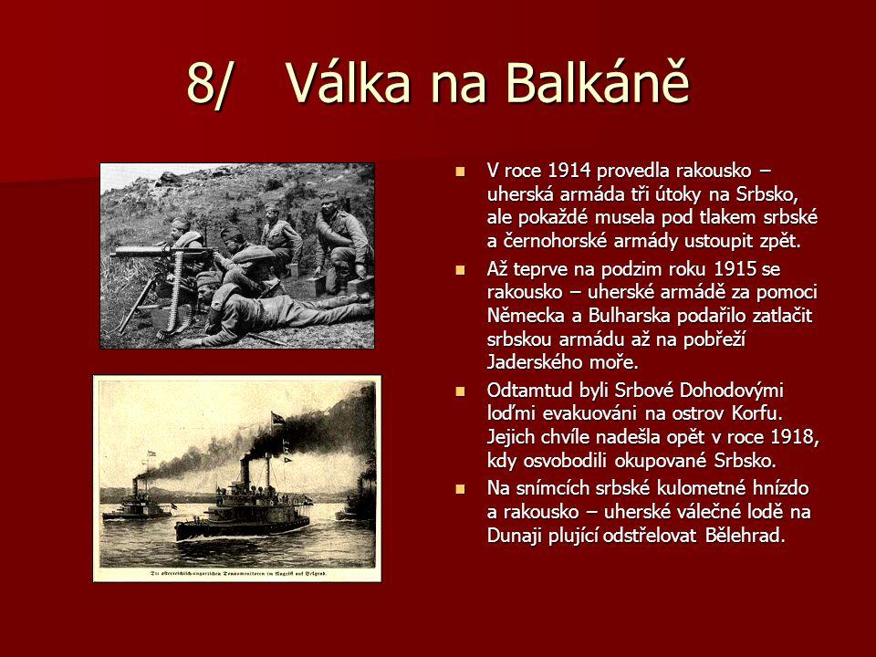 8/ Válka na Balkáně V roce 1914 provedla rakousko – uherská armáda tři útoky na Srbsko, ale pokaždé musela pod tlakem srbské a černohorské armády usto