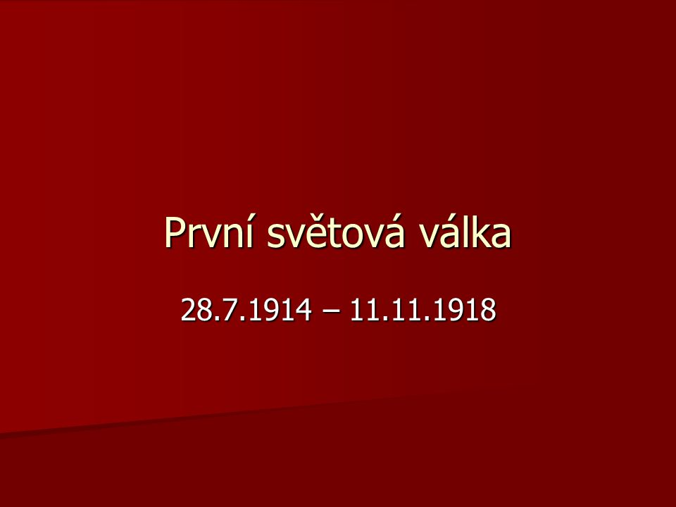 První světová válka 28.7.1914 – 11.11.1918