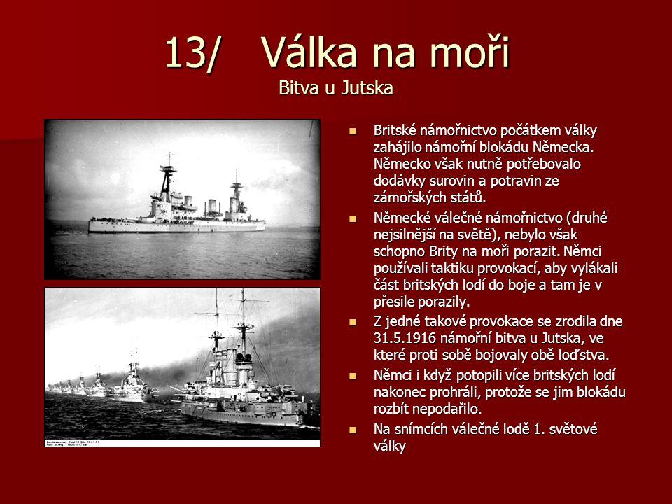 13/ Válka na moři Bitva u Jutska Britské námořnictvo počátkem války zahájilo námořní blokádu Německa. Německo však nutně potřebovalo dodávky surovin a