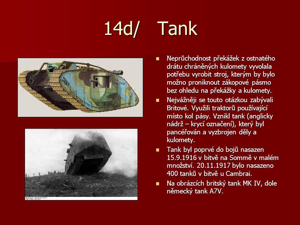 14d/ Tank Neprůchodnost překážek z ostnatého drátu chráněných kulomety vyvolala potřebu vyrobit stroj, kterým by bylo možno proniknout zákopové pásmo