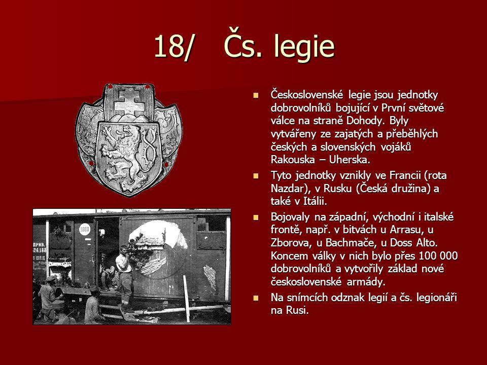 18/ Čs. legie Československé legie jsou jednotky dobrovolníků bojující v První světové válce na straně Dohody. Byly vytvářeny ze zajatých a přeběhlých