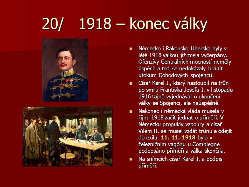 20/ 1918 – konec války Německo i Rakousko Uhersko byly v létě 1918 válkou již zcela vyčerpány. Ofenzívy Centrálních mocností neměly úspěch a teď se ne