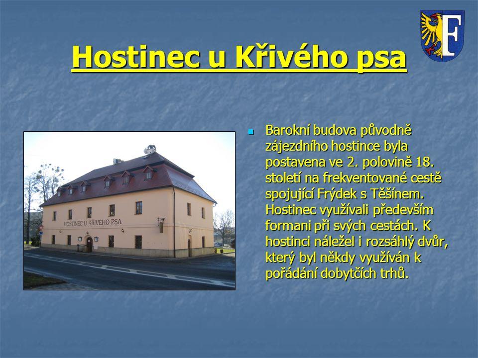 Hostinec u Křivého psa Barokní budova původně zájezdního hostince byla postavena ve 2. polovině 18. století na frekventované cestě spojující Frýdek s