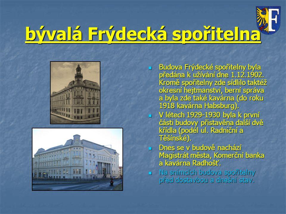 bývalá Frýdecká spořitelna Budova Frýdecké spořitelny byla předána k užívání dne 1.12.1902. Kromě spořitelny zde sídlilo taktéž okresní hejtmanství, b
