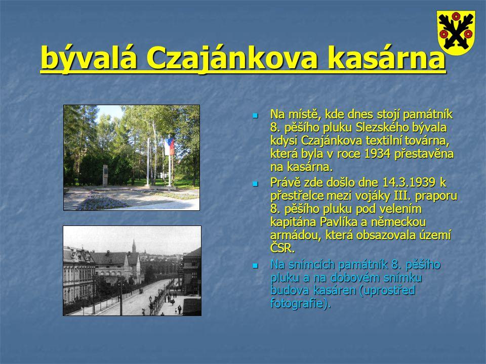 bývalá Czajánkova kasárna Na místě, kde dnes stojí památník 8. pěšího pluku Slezského bývala kdysi Czajánkova textilní továrna, která byla v roce 1934