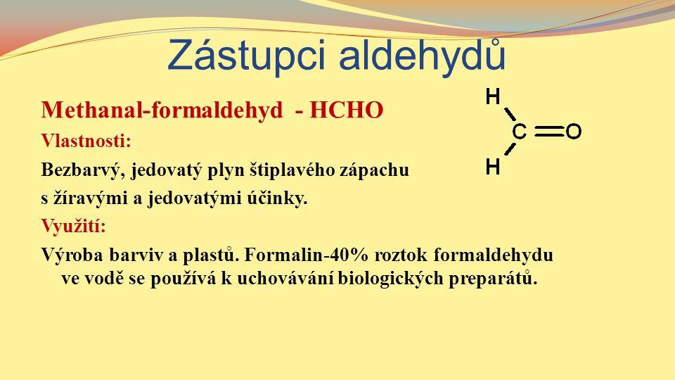 Zástupci aldehydů Methanal-formaldehyd - HCHO Vlastnosti: Bezbarvý, jedovatý plyn štiplavého zápachu s žíravými a jedovatými účinky. Využití: Výroba b