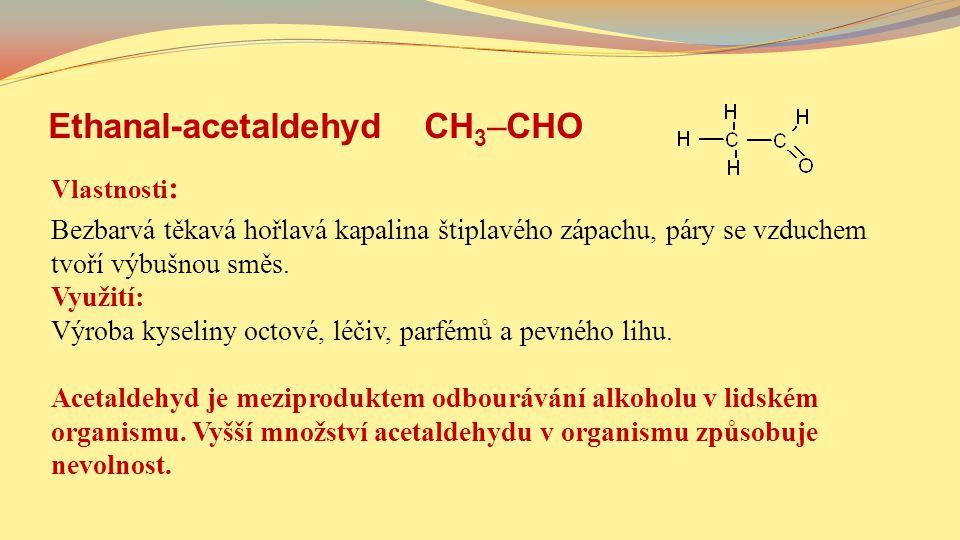 Ethanal-acetaldehyd CH 3 –CHO Vlastnosti : Bezbarvá těkavá hořlavá kapalina štiplavého zápachu, páry se vzduchem tvoří výbušnou směs. Využití: Výroba