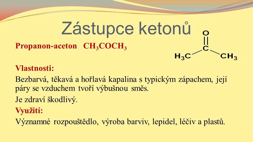 Zástupce ketonů Propanon-aceton CH 3 COCH 3 Vlastnosti: Bezbarvá, těkavá a hořlavá kapalina s typickým zápachem, její páry se vzduchem tvoří výbušnou