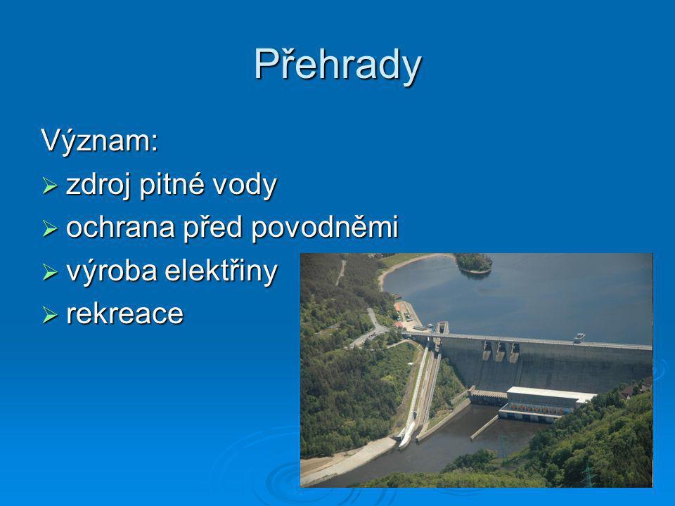 Přehrady Význam:  zdroj pitné vody  ochrana před povodněmi  výroba elektřiny  rekreace