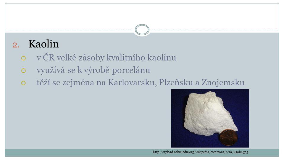 2. Kaolin  v ČR velké zásoby kvalitního kaolinu  využívá se k výrobě porcelánu  těží se zejména na Karlovarsku, Plzeňsku a Znojemsku http://upload.