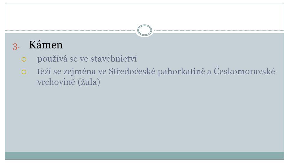 3. Kámen  používá se ve stavebnictví  těží se zejména ve Středočeské pahorkatině a Českomoravské vrchovině (žula)