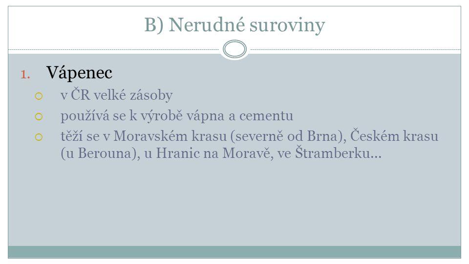 B) Nerudné suroviny 1. Vápenec  v ČR velké zásoby  používá se k výrobě vápna a cementu  těží se v Moravském krasu (severně od Brna), Českém krasu (