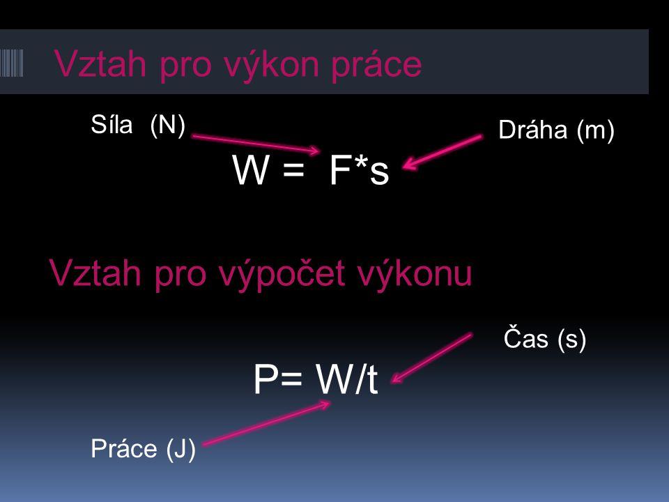 Vztah pro výkon práce W = F*s Vztah pro výpočet výkonu P= W/t Dráha (m) Síla (N) Čas (s) Práce (J)