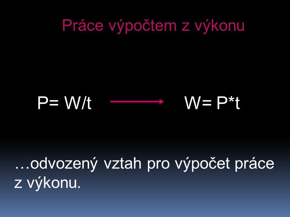 Práce výpočtem z výkonu P= W/tW= P*t …odvozený vztah pro výpočet práce z výkonu.