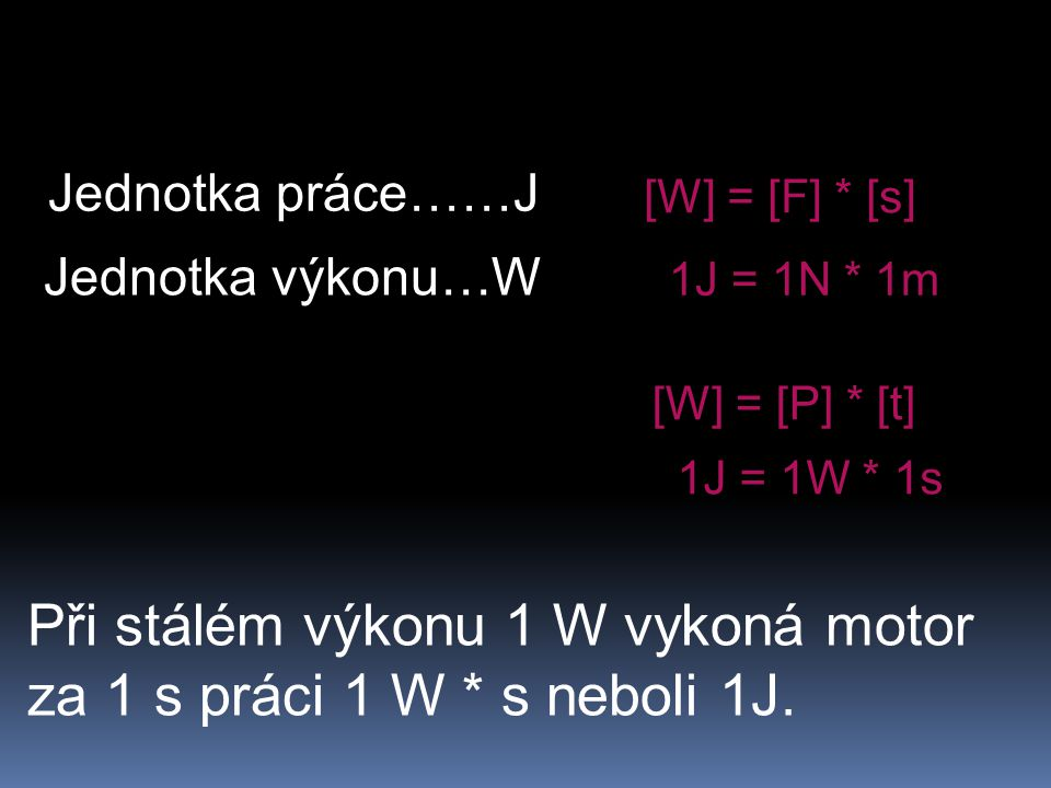 Jednotka práce……J Jednotka výkonu…W [W] = [F] * [s] 1J = 1N * 1m [W] = [P] * [t] 1J = 1W * 1s Při stálém výkonu 1 W vykoná motor za 1 s práci 1 W * s